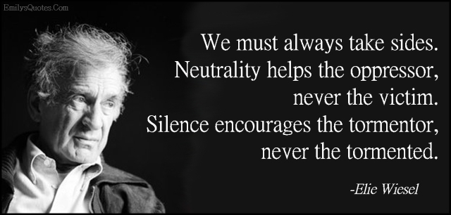 We-must-always-take-sides.-Neutrality-helps-the-oppressor-never-the-victim.-Silence-encourages-the-tormentor-never-the-tormented..jpg